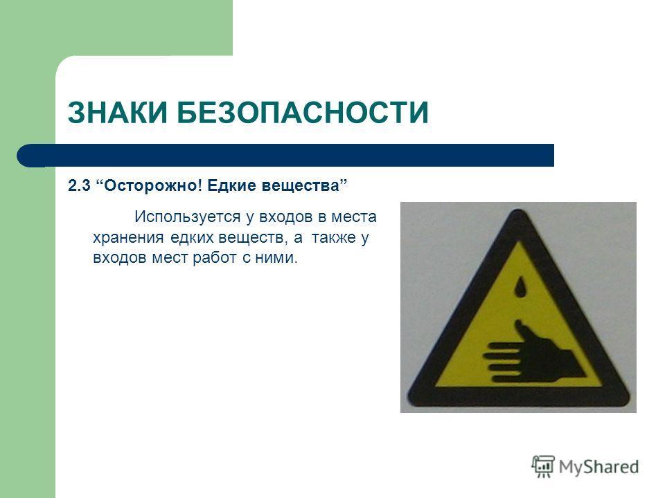 ЗНАКИ БЕЗОПАСНОСТИ 2.3 Осторожно! Едкие вещества Используется у входов в места хранения едких веществ, а также у входов мест работ с ними.