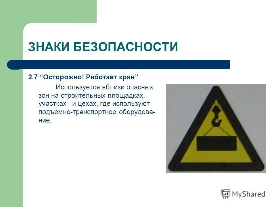 ЗНАКИ БЕЗОПАСНОСТИ 2.7 Осторожно! Работает кран Используется вблизи опасных зон на строительных площадках, участках и цехах, где используют подъемно-транспортное оборудова- ние.