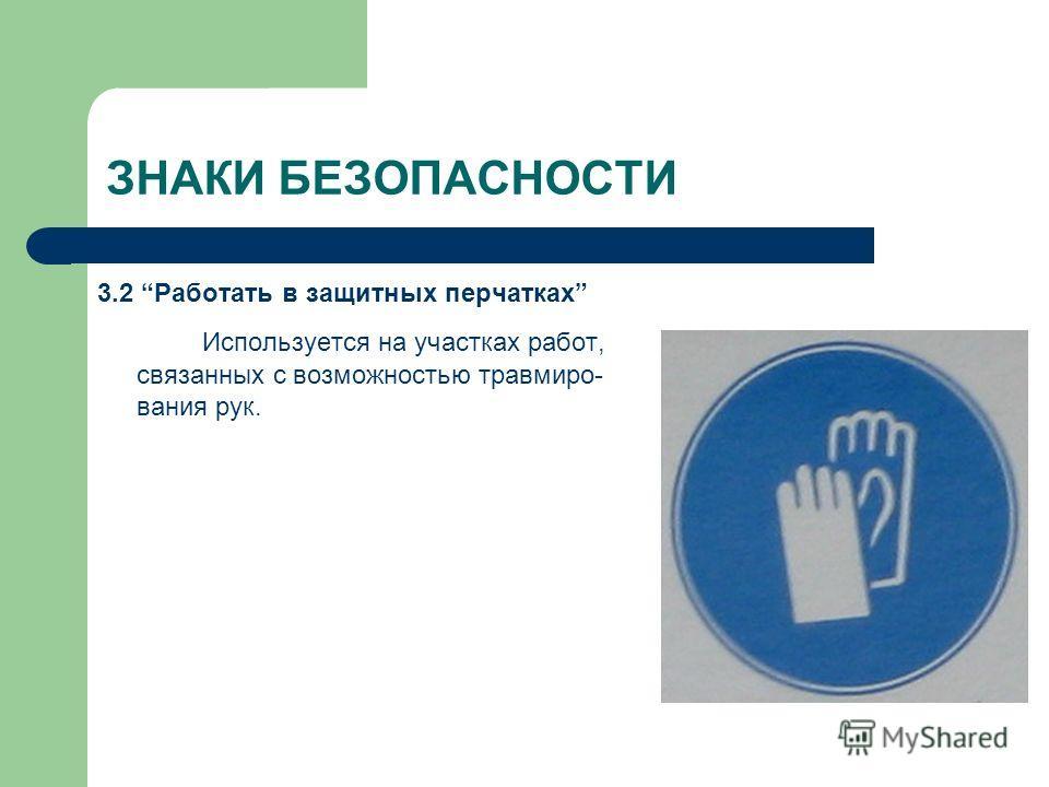 ЗНАКИ БЕЗОПАСНОСТИ 3.2 Работать в защитных перчатках Используется на участках работ, связанных с возможностью травмиро- вания рук.