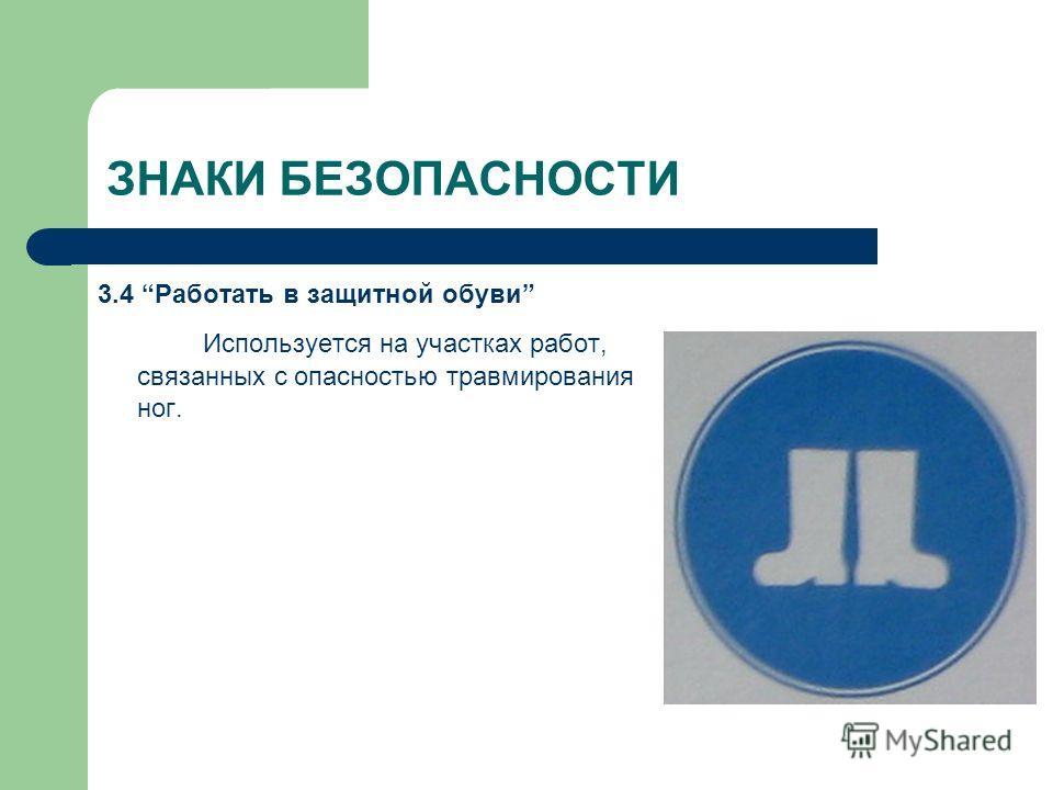 ЗНАКИ БЕЗОПАСНОСТИ 3.4 Работать в защитной обуви Используется на участках работ, связанных с опасностью травмирования ног.