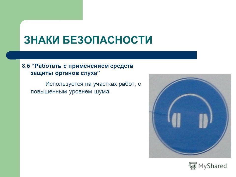 ЗНАКИ БЕЗОПАСНОСТИ 3.5 Работать с применением средств защиты органов слуха Используется на участках работ, с повышенным уровнем шума.