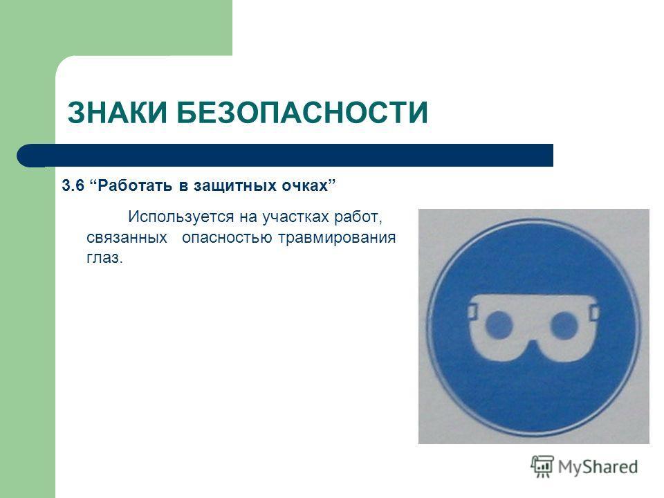 ЗНАКИ БЕЗОПАСНОСТИ 3.6 Работать в защитных очках Используется на участках работ, связанных опасностью травмирования глаз.