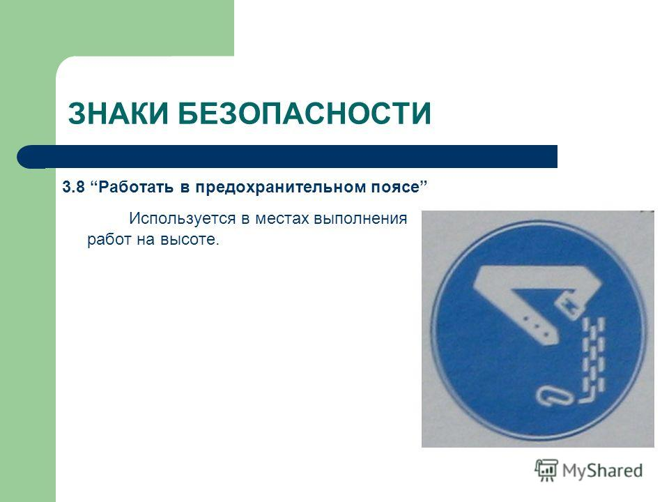 ЗНАКИ БЕЗОПАСНОСТИ 3.8 Работать в предохранительном поясе Используется в местах выполнения работ на высоте.