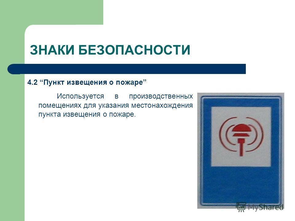 ЗНАКИ БЕЗОПАСНОСТИ 4.2 Пункт извещения о пожаре Используется в производственных помещениях для указания местонахождения пункта извещения о пожаре.