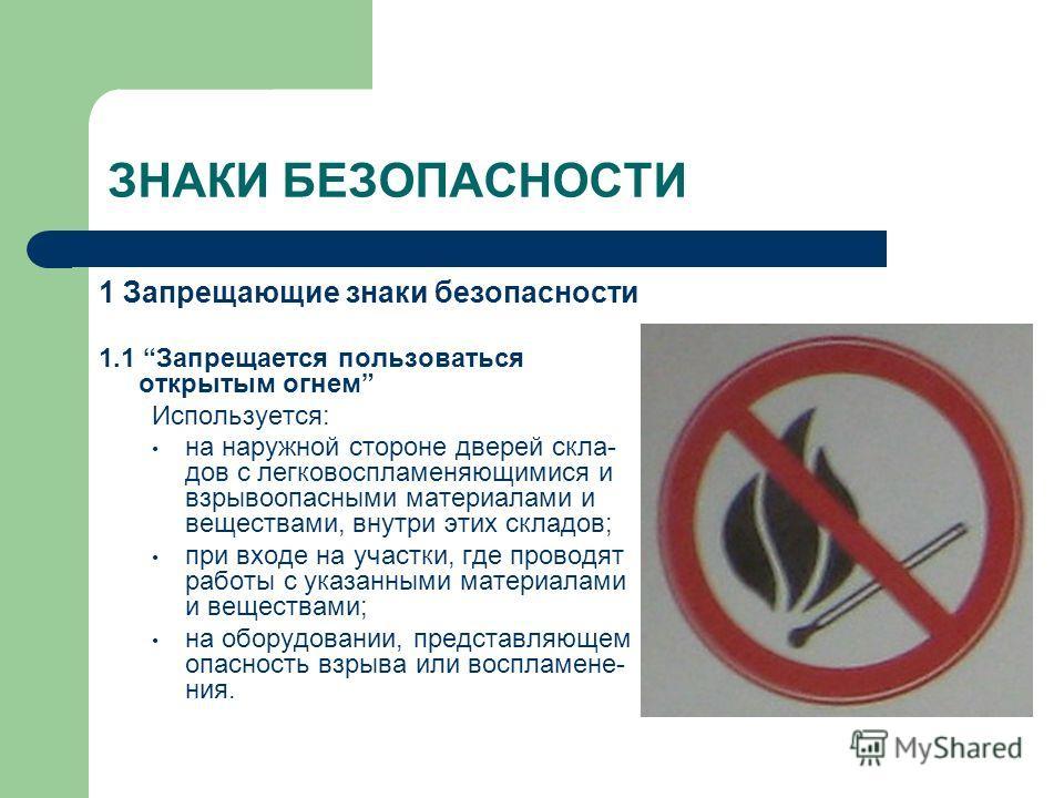 ЗНАКИ БЕЗОПАСНОСТИ 1 Запрещающие знаки безопасности 1.1 Запрещается пользоваться открытым огнем Используется: на наружной стороне дверей скла- дов с легковоспламеняющимися и взрывоопасными материалами и веществами, внутри этих складов; при входе на у