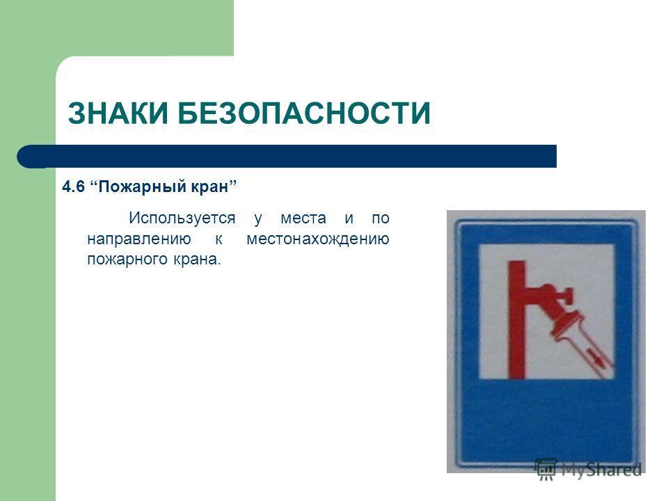 ЗНАКИ БЕЗОПАСНОСТИ 4.6 Пожарный кран Используется у места и по направлению к местонахождению пожарного крана.