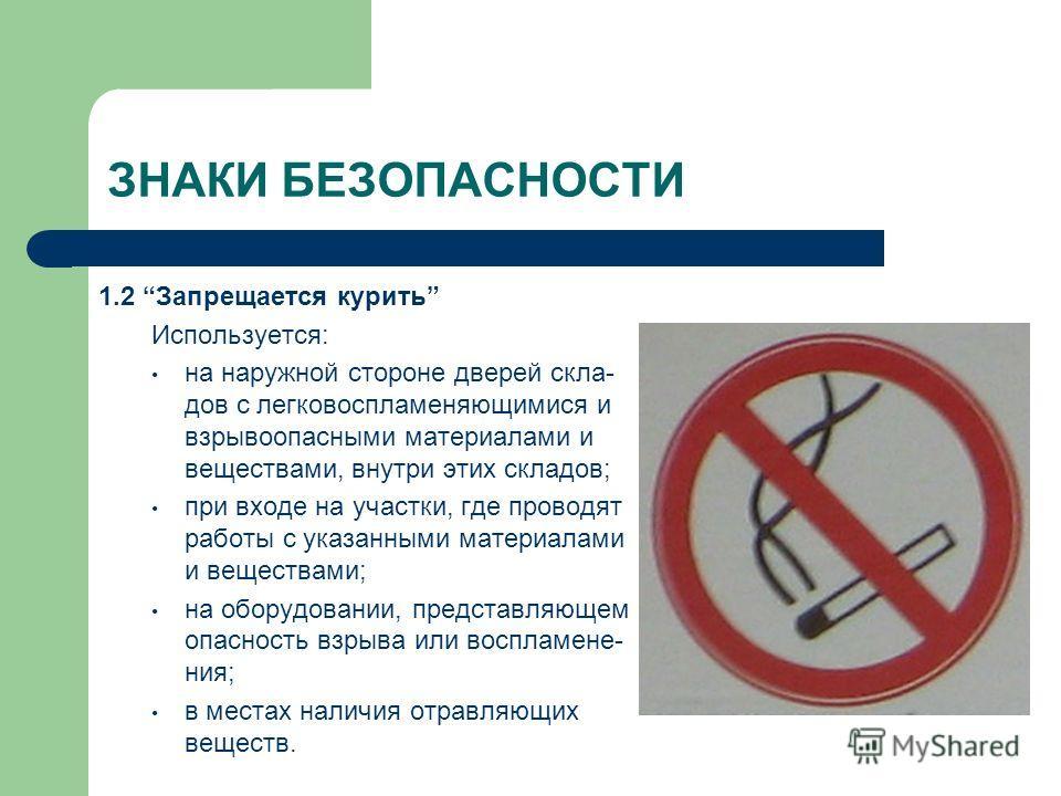ЗНАКИ БЕЗОПАСНОСТИ 1.2 Запрещается курить Используется: на наружной стороне дверей скла- дов с легковоспламеняющимися и взрывоопасными материалами и веществами, внутри этих складов; при входе на участки, где проводят работы с указанными материалами и