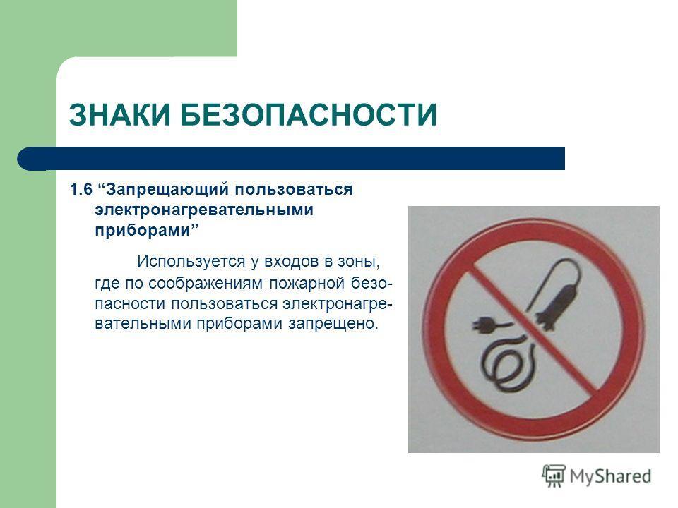 ЗНАКИ БЕЗОПАСНОСТИ 1.6 Запрещающий пользоваться электронагревательными приборами Используется у входов в зоны, где по соображениям пожарной безо- пасности пользоваться электронагре- вательными приборами запрещено.