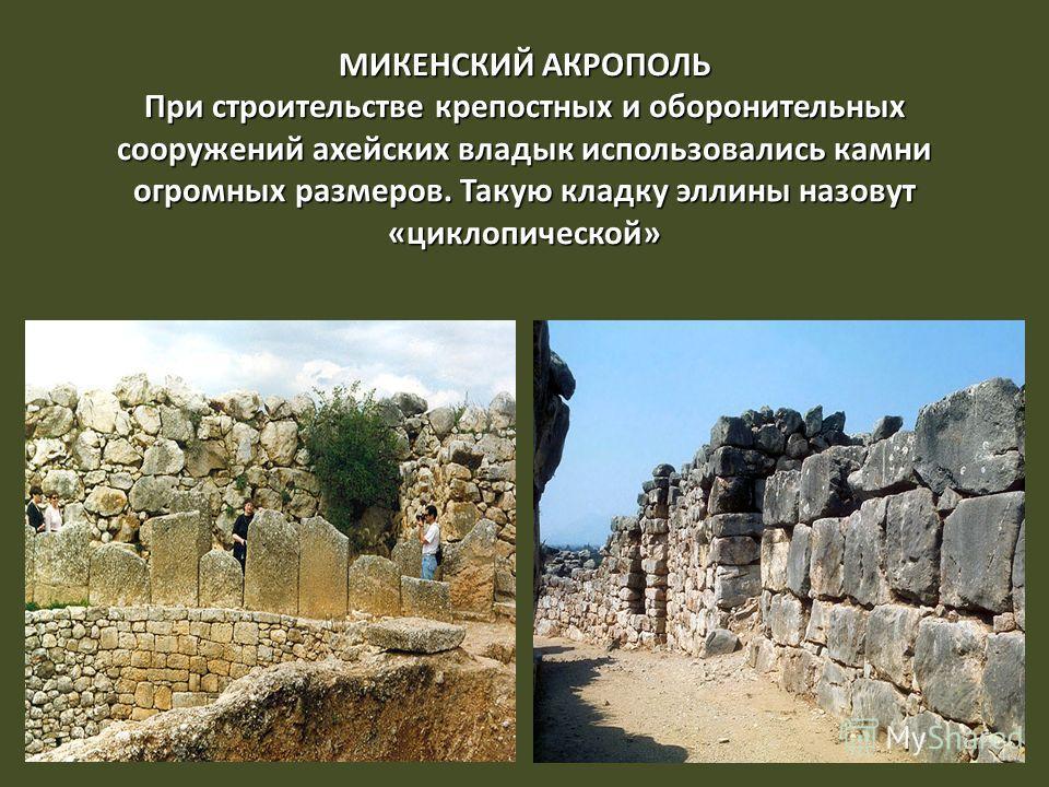 МИКЕНСКИЙ АКРОПОЛЬ При строительстве крепостных и оборонительных сооружений ахейских владык использовались камни огромных размеров. Такую кладку эллины назовут «циклопической»