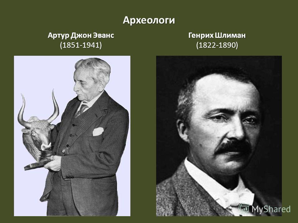 Археологи АртурДжонЭванс Артур Джон Эванс(1851-1941) Генрих Шлиман (1822-1890)