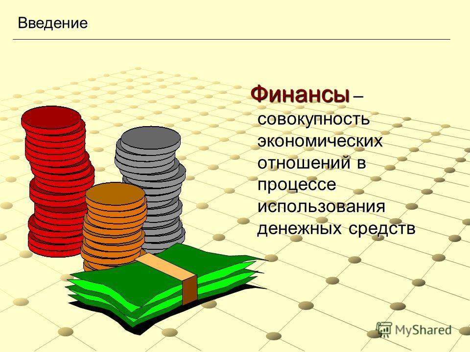 Введение Финансы – совокупность экономических отношений в процессе использования денежных средств Финансы – совокупность экономических отношений в процессе использования денежных средств