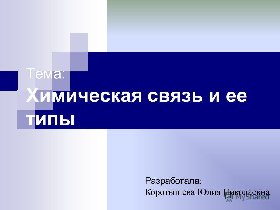 Тема: Химическая связь и ее типы Разработала : Коротышева Юлия Николаевна