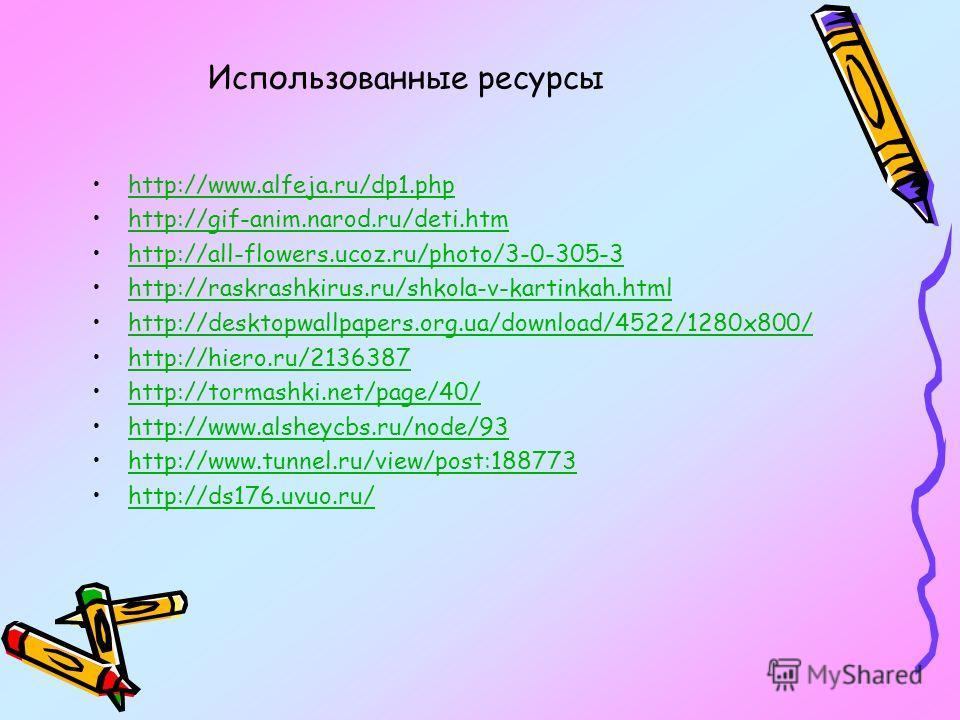 Использованные ресурсы http://www.alfeja.ru/dp1.php http://gif-anim.narod.ru/deti.htm http://all-flowers.ucoz.ru/photo/3-0-305-3 http://raskrashkirus.ru/shkola-v-kartinkah.html http://desktopwallpapers.org.ua/download/4522/1280x800/ http://hiero.ru/2