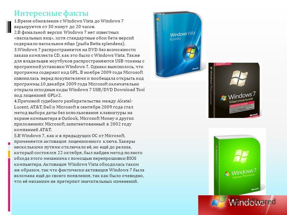 Интересные факты 1.Время обновления с Windows Vista до Windows 7 варьируется от 30 минут до 20 часов. 2.В финальной версии Windows 7 нет известных «пасхальных яиц», хотя стандартные обои бета-версий содержали пасхальное яйцо (рыба Betta splendens). 3