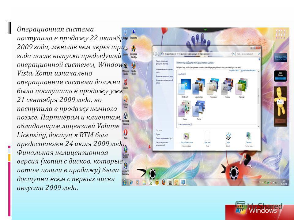 Операционная система поступила в продажу 22 октября 2009 года, меньше чем через три года после выпуска предыдущей операционной системы, Windows Vista. Хотя изначально операционная система должна была поступить в продажу уже 21 сентября 2009 года, но