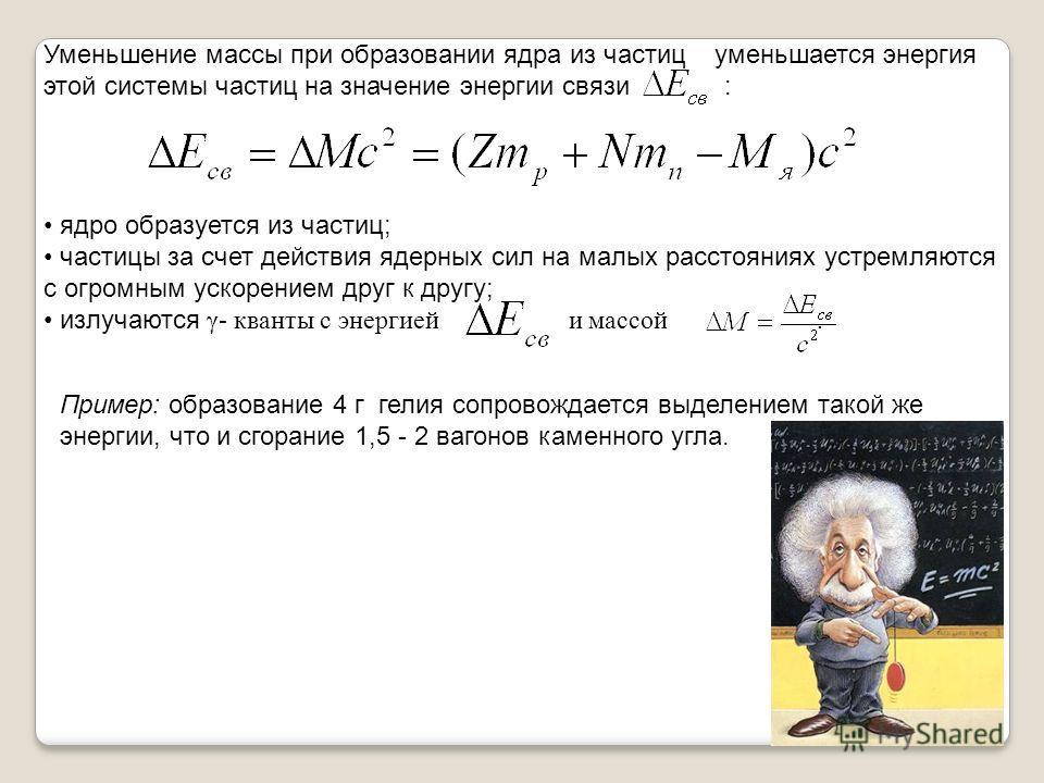 Уменьшение массы при образовании ядра из частиц уменьшается энергия этой системы частиц на значение энергии связи : ядро образуется из частиц; частицы за счет действия ядерных сил на малых расстояниях устремляются с огромным ускорением друг к другу;