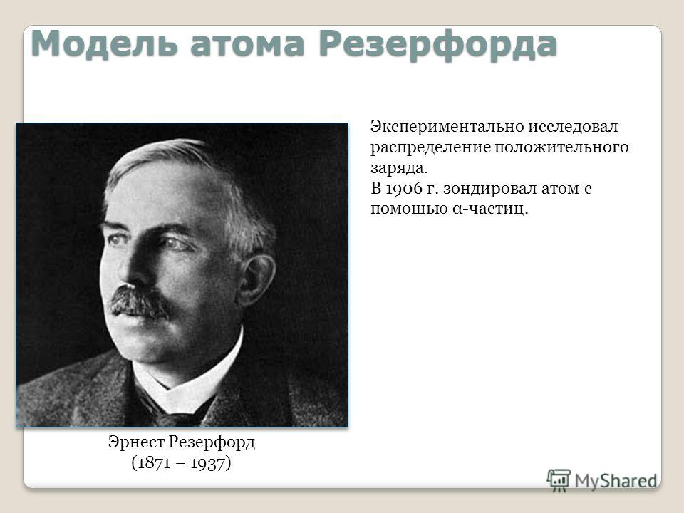 Модель атома Резерфорда Эрнест Резерфорд (1871 – 1937) Экспериментально исследовал распределение положительного заряда. В 1906 г. зондировал атом с помощью α-частиц.