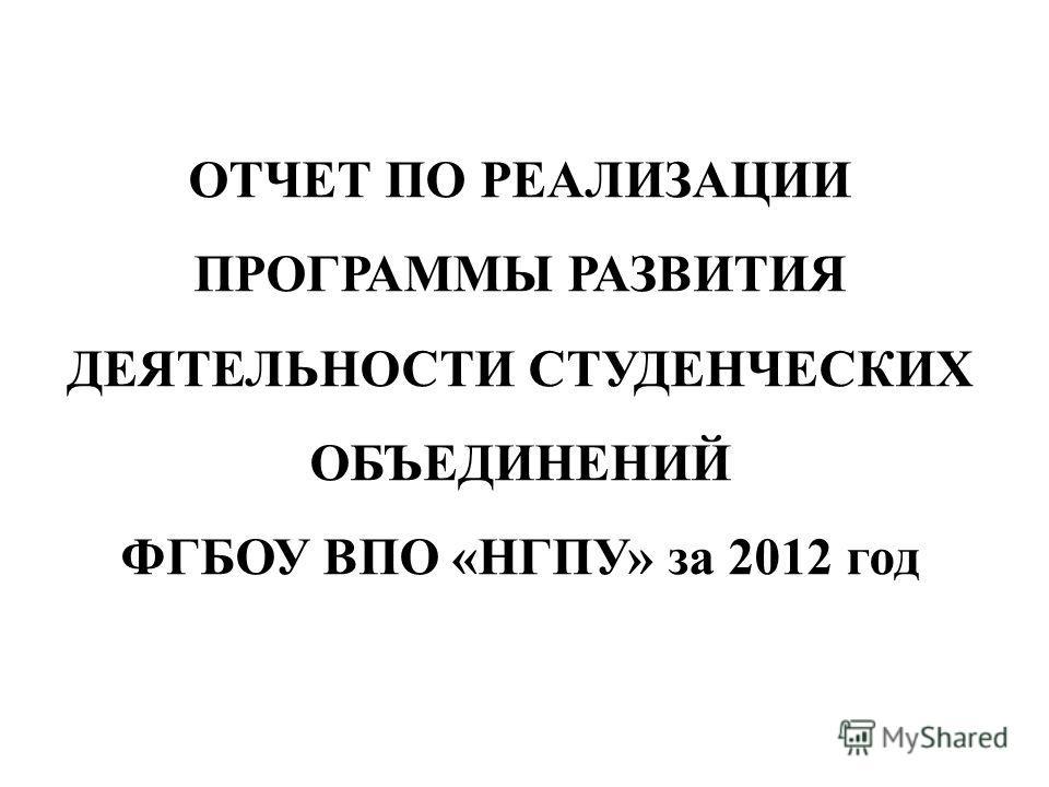 ОТЧЕТ ПО РЕАЛИЗАЦИИ ПРОГРАММЫ РАЗВИТИЯ ДЕЯТЕЛЬНОСТИ СТУДЕНЧЕСКИХ ОБЪЕДИНЕНИЙ ФГБОУ ВПО «НГПУ» за 2012 год