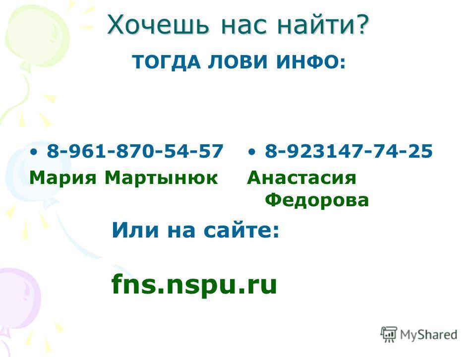Хочешь нас найти? 8-961-870-54-57 Мария Мартынюк 8-923147-74-25 Анастасия Федорова Или на сайте: fns.nspu.ru ТОГДА ЛОВИ ИНФО: