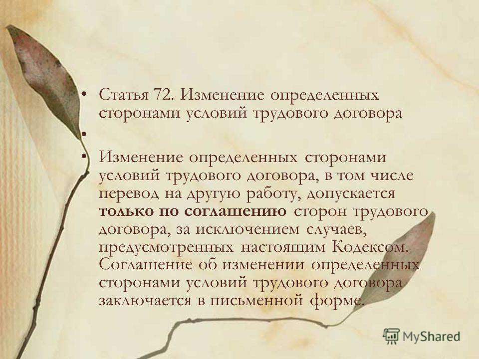 Статья 72. Изменение определенных сторонами условий трудового договора Изменение определенных сторонами условий трудового договора, в том числе перевод на другую работу, допускается только по соглашению сторон трудового договора, за исключением случа