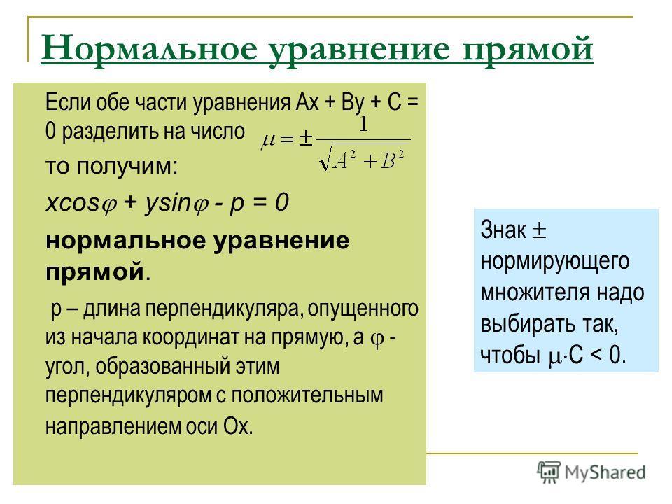 Нормальное уравнение прямой Если обе части уравнения Ах + Ву + С = 0 разделить на число то получим: xcos + ysin - p = 0 нормальное уравнение прямой. р – длина перпендикуляра, опущенного из начала координат на прямую, а - угол, образованный этим перпе