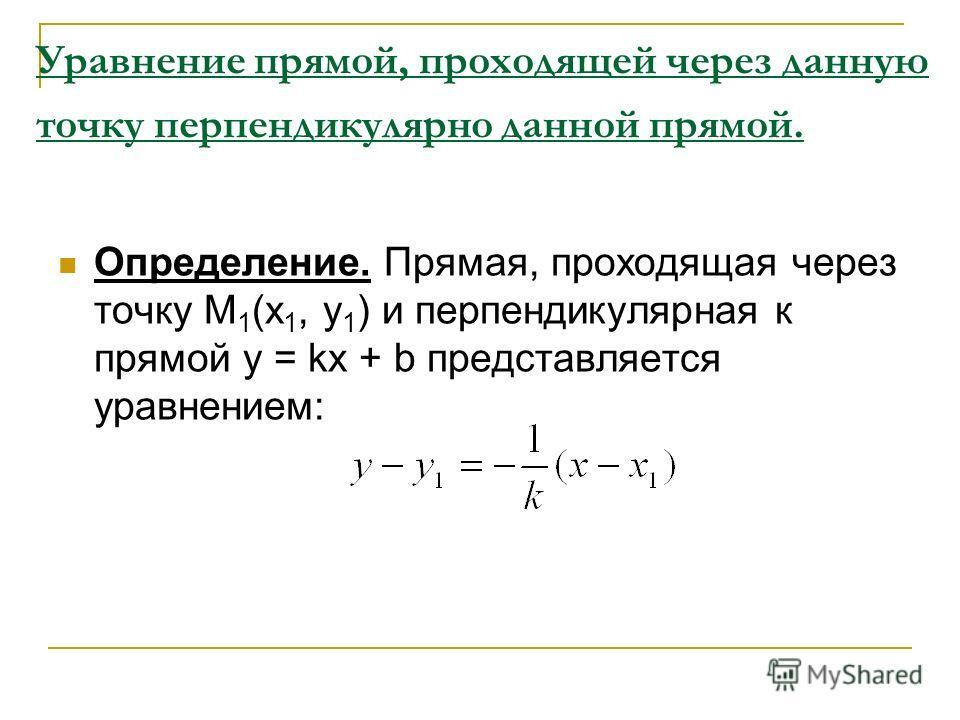 Уравнение прямой, проходящей через данную точку перпендикулярно данной прямой. Определение. Прямая, проходящая через точку М 1 (х 1, у 1 ) и перпендикулярная к прямой у = kx + b представляется уравнением: