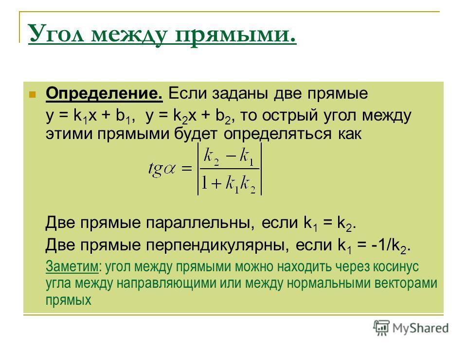 Угол между прямыми. Определение. Если заданы две прямые y = k 1 x + b 1, y = k 2 x + b 2, то острый угол между этими прямыми будет определяться как Две прямые параллельны, если k 1 = k 2. Две прямые перпендикулярны, если k 1 = -1/k 2. Заметим: угол м