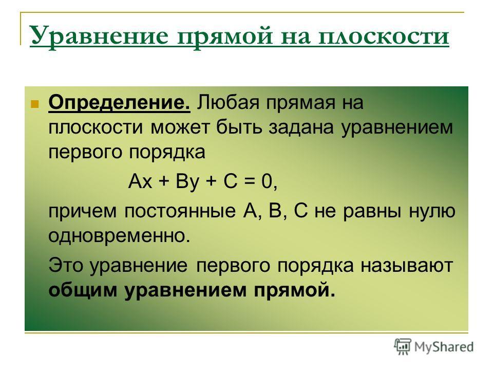 Уравнение прямой на плоскости Определение. Любая прямая на плоскости может быть задана уравнением первого порядка Ах + Ву + С = 0, причем постоянные А, В, С не равны нулю одновременно. Это уравнение первого порядка называют общим уравнением прямой.
