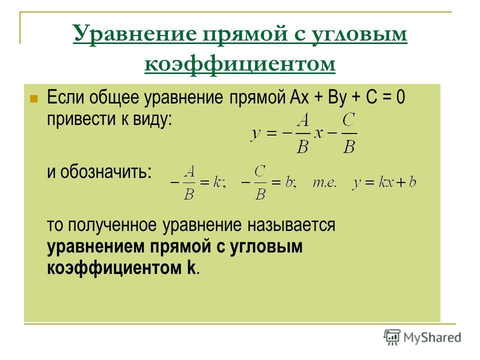 Уравнение прямой с угловым коэффициентом Если общее уравнение прямой Ах + Ву + С = 0 привести к виду: и обозначить : то полученное уравнение называется уравнением прямой с угловым коэффициентом k.