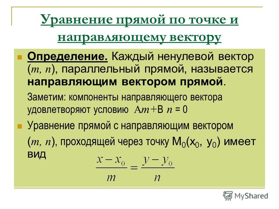 Уравнение прямой по точке и направляющему вектору Определение. Каждый ненулевой вектор ( т, п ), параллельный прямой, называется направляющим вектором прямой. Заметим: компоненты направляющего вектора удовлетворяют условию А т+ В п = 0 Уравнение прям