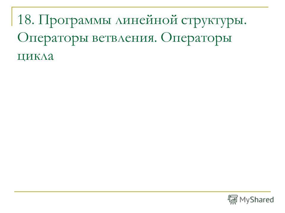 18. Программы линейной структуры. Операторы ветвления. Операторы цикла
