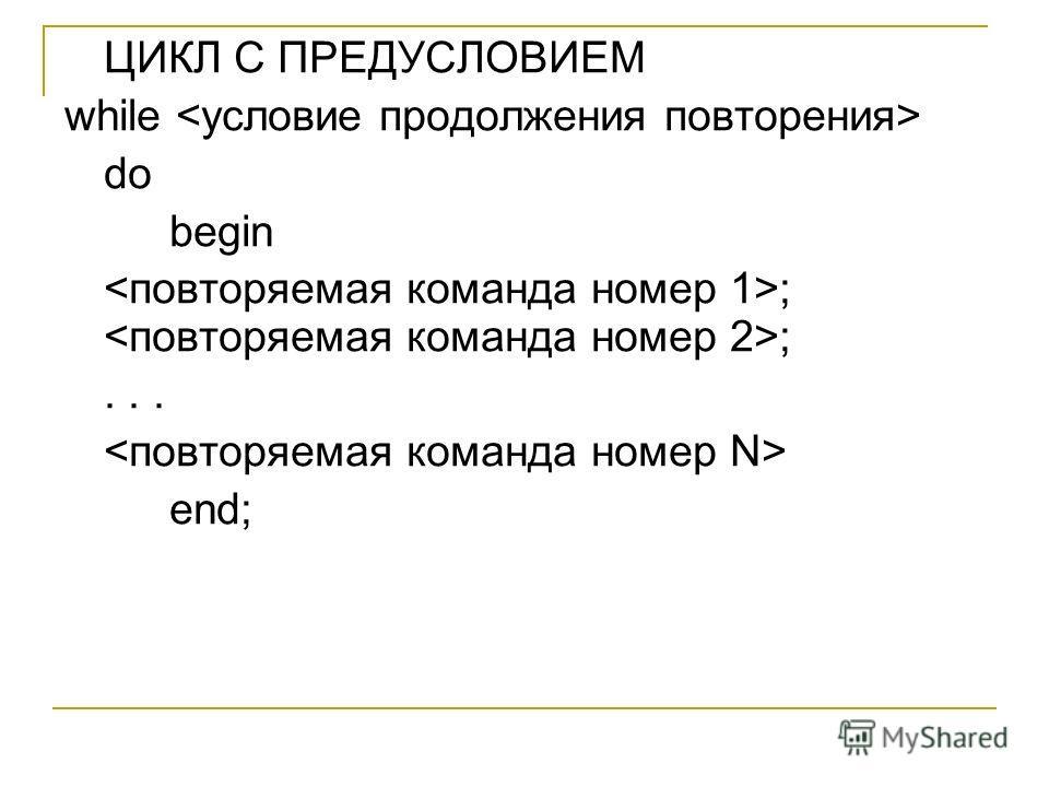 ЦИКЛ С ПРЕДУСЛОВИЕМ while do begin ; ;... end;