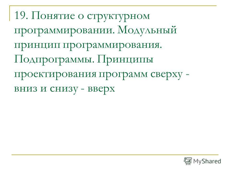 19. Понятие о структурном программировании. Модульный принцип программирования. Подпрограммы. Принципы проектирования программ сверху - вниз и снизу - вверх