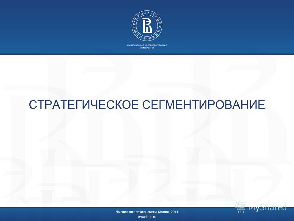 СТРАТЕГИЧЕСКОЕ СЕГМЕНТИРОВАНИЕ Высшая школа экономики, Москва, 2011 www.hse.ru