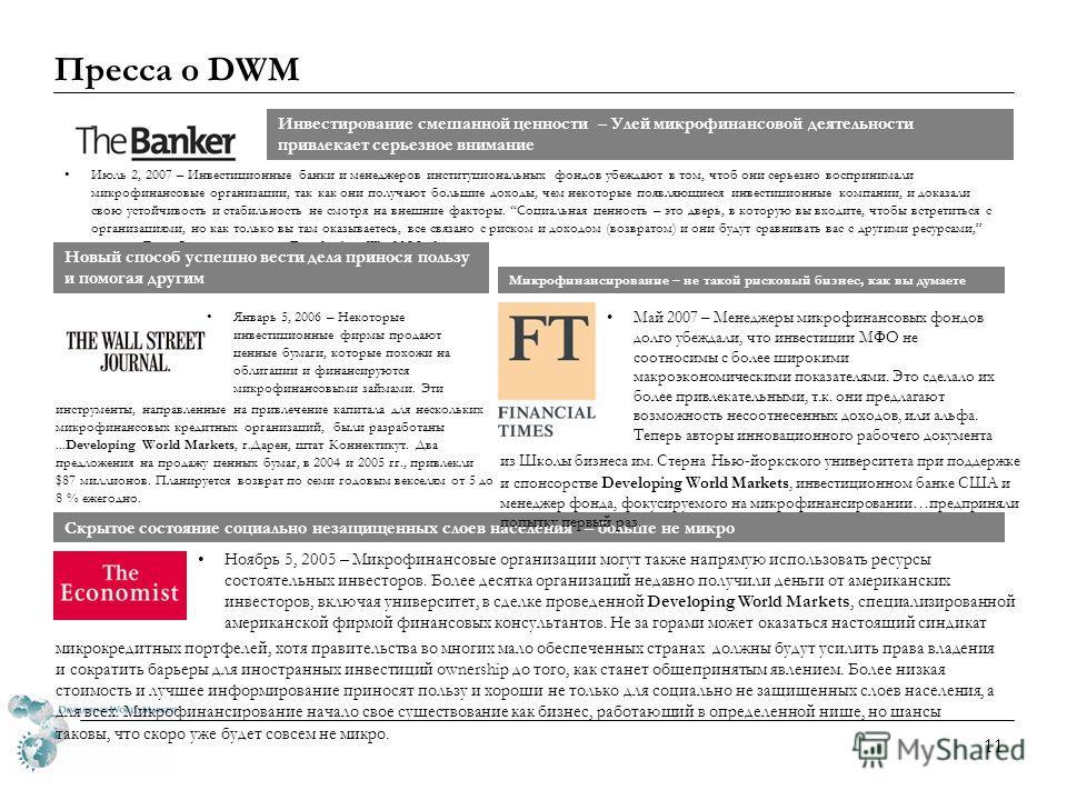 10 DWM Возможности партнерства Что может приготовить МФО: Финансовая отчетность, проверенная аудитом Рейтинг от микрофинансовой известной рейтинговой компании с хорошей репутацией Четко сформулированная миссия и бизнес-план Жесткие кредитная и контро