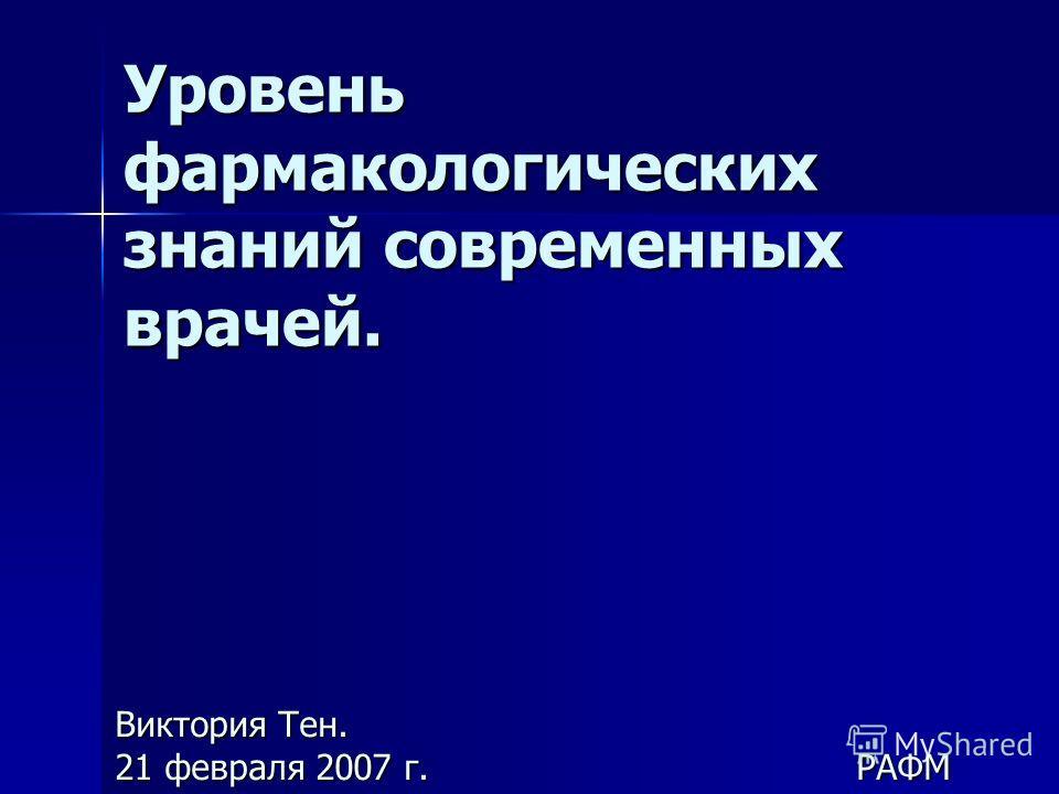 Уровень фармакологических знаний современных врачей. Виктория Тен. 21 февраля 2007 г.РАФМ