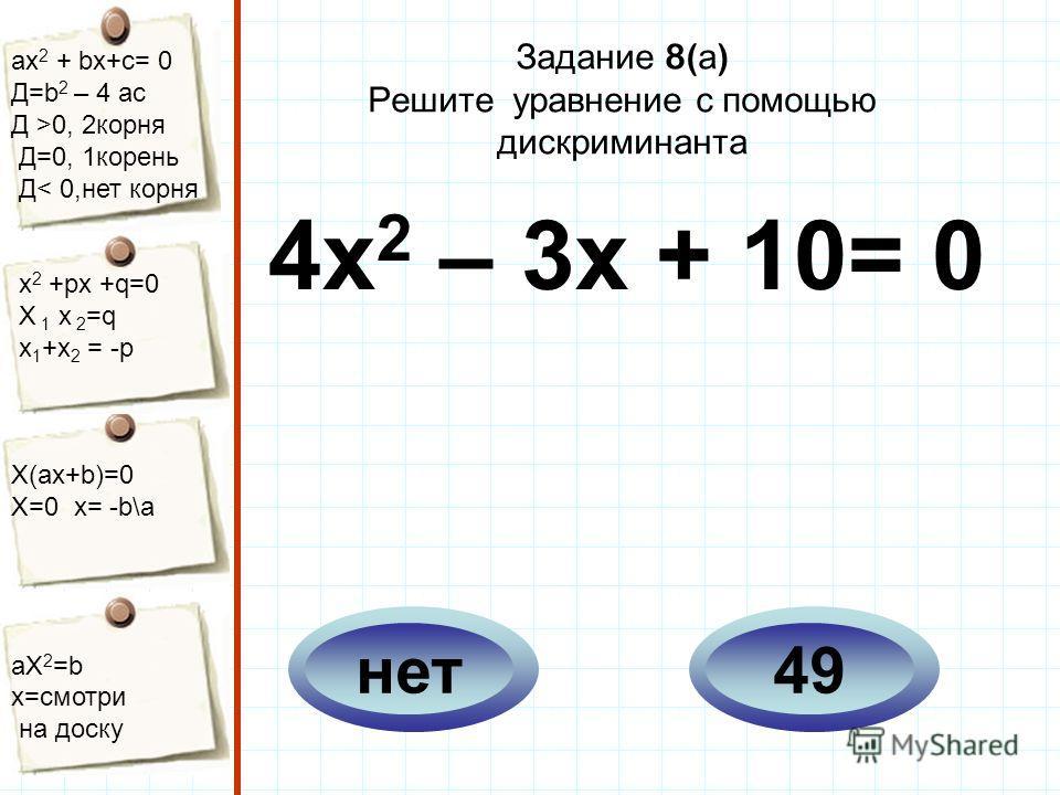 aх 2 + bх+с= 0 Д=b 2 – 4 ac Д >0, 2корня Д=0, 1корень Д< 0,нет корня х 2 +рх +q=0 Х 1 х 2 =q x 1 +x 2 = -p Х(aх+b)=0 X=0 x= -b\a aX 2 =b x=смотри на доску Задание 8( а ) Решите уравнение с помощью дискриминанта 4х 2 – 3х + 10= 0 49нет