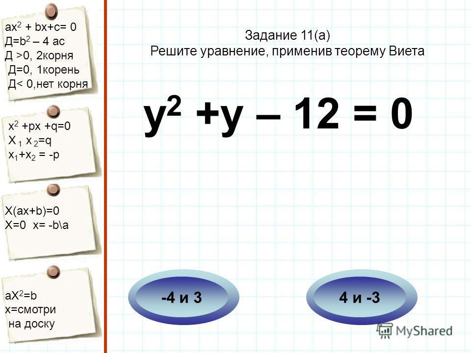 aх 2 + bх+с= 0 Д=b 2 – 4 ac Д >0, 2корня Д=0, 1корень Д< 0,нет корня х 2 +рх +q=0 Х 1 х 2 =q x 1 +x 2 = -p Х(aх+b)=0 X=0 x= -b\a aX 2 =b x=смотри на доску у 2 +у – 12 = 0 4 и -3-4 и 3 Задание 11(а) Решите уравнение, применив теорему Виета