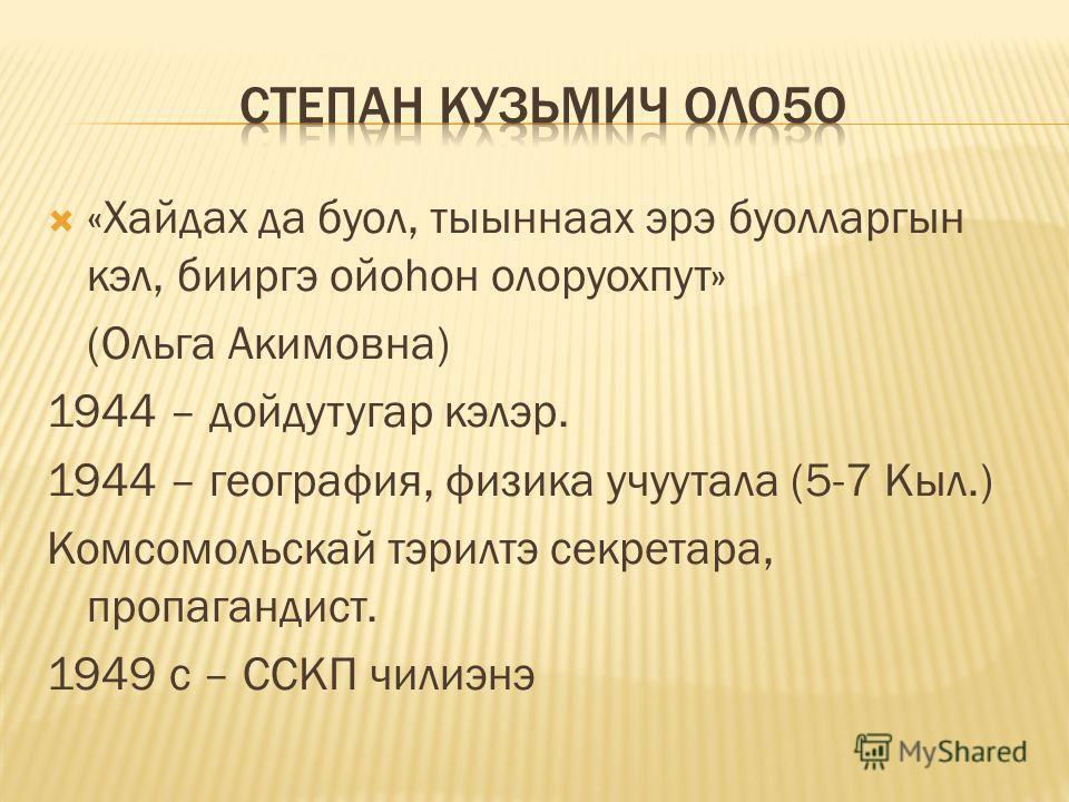 «Хайдах да буол, тыыннаах эрэ буолларгын кэл, бииргэ ойоhон олоруохпут» (Ольга Акимовна) 1944 – дойдутугар кэлэр. 1944 – география, физика учуутала (5-7 Кыл.) Комсомольскай тэрилтэ секретара, пропагандист. 1949 с – ССКП чилиэнэ