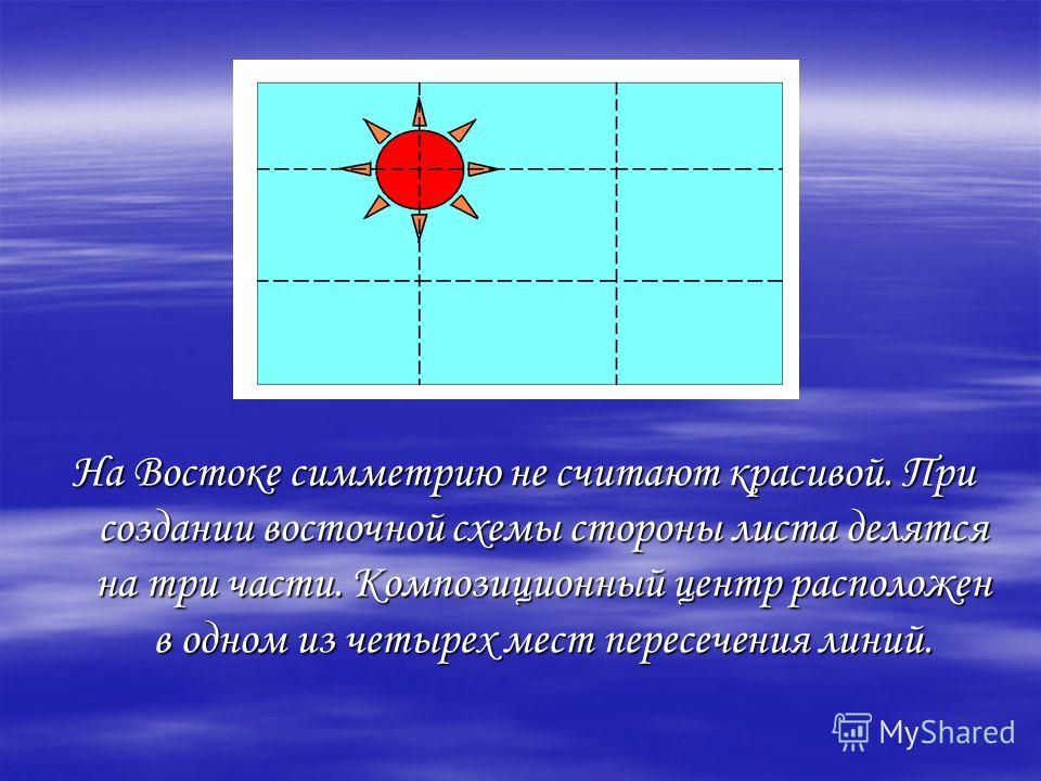На Востоке симметрию не считают красивой. При создании восточной схемы стороны листа делятся на три части. Композиционный центр расположен в одном из четырех мест пересечения линий.