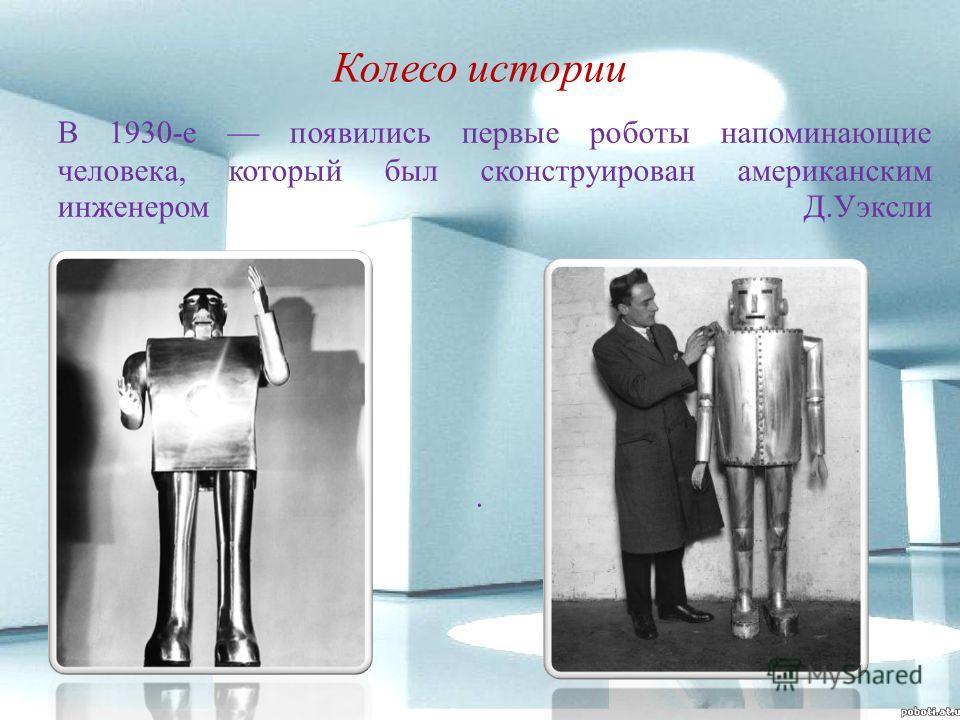 Колесо истории. В 1930-е появились первые роботы напоминающие человека, который был сконструирован американским инженером Д.Уэксли