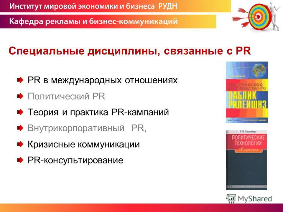 Специальные дисциплины, связанные с PR PR в международных отношениях Политический PR Теория и практика PR-кампаний Внутрикорпоративный PR, Кризисные коммуникации PR-консультирование