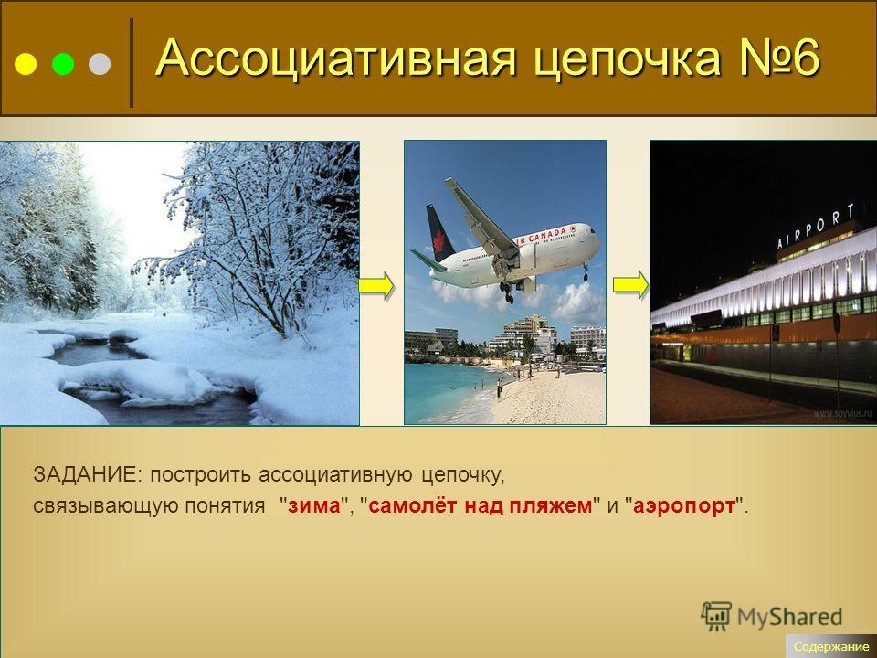 ЗАДАНИЕ: построить ассоциативную цепочку, связывающую понятия зима, самолёт над пляжем и аэропорт. Ассоциативная цепочка 6 Содержание