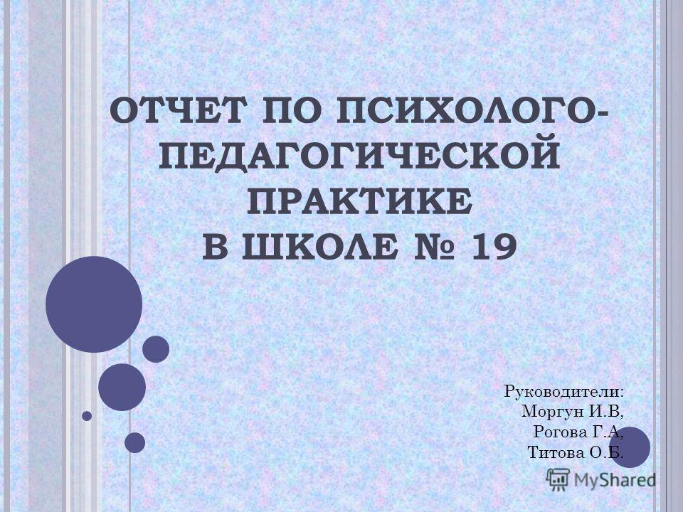 Презентация на тему ОТЧЕТ ПО ПСИХОЛОГО ПЕДАГОГИЧЕСКОЙ ПРАКТИКЕ  1 ОТЧЕТ ПО ПСИХОЛОГО ПЕДАГОГИЧЕСКОЙ ПРАКТИКЕ В ШКОЛЕ 19 Руководители Моргун И В Рогова Г А Титова О Б