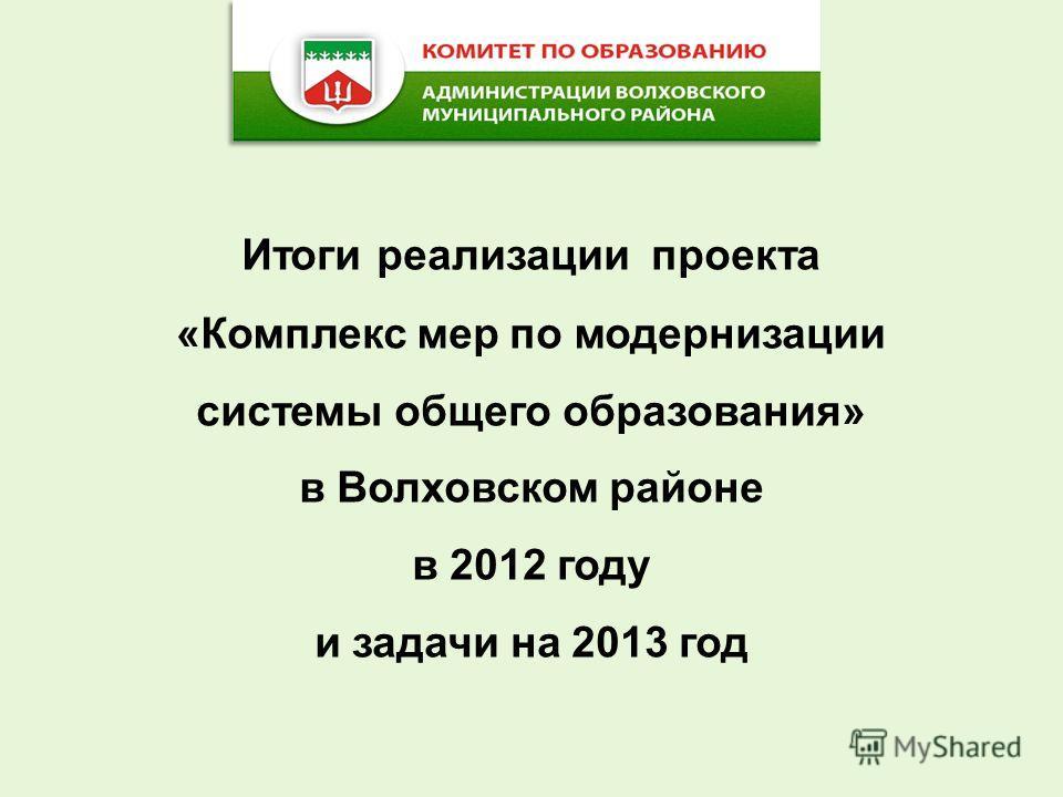 Итоги реализации проекта «Комплекс мер по модернизации системы общего образования» в Волховском районе в 2012 году и задачи на 2013 год