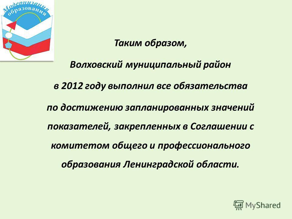 Таким образом, Волховский муниципальный район в 2012 году выполнил все обязательства по достижению запланированных значений показателей, закрепленных в Соглашении с комитетом общего и профессионального образования Ленинградской области.