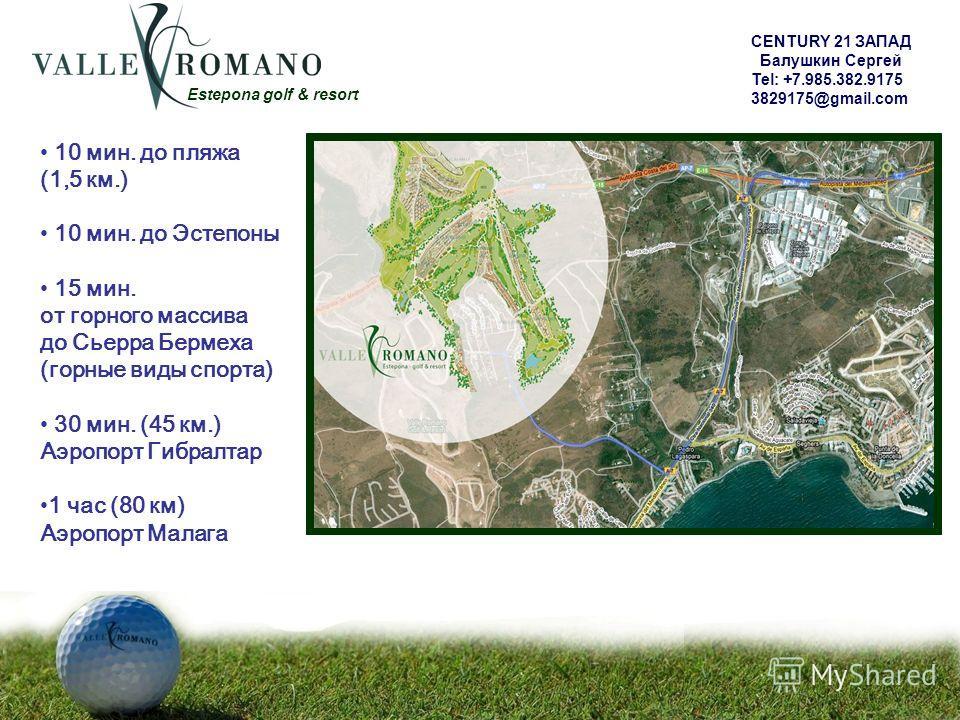 Estepona golf & resort 10 мин. до пляжа (1,5 км.) 10 мин. до Эстепоны 15 мин. от горного массива до Сьерра Бермеха (горные виды спорта) 30 мин. (45 км.) Аэропорт Гибралтар 1 час (80 км) Аэропорт Малага CENTURY 21 ЗАПАД Балушкин Сергей Tel: +7.985.382