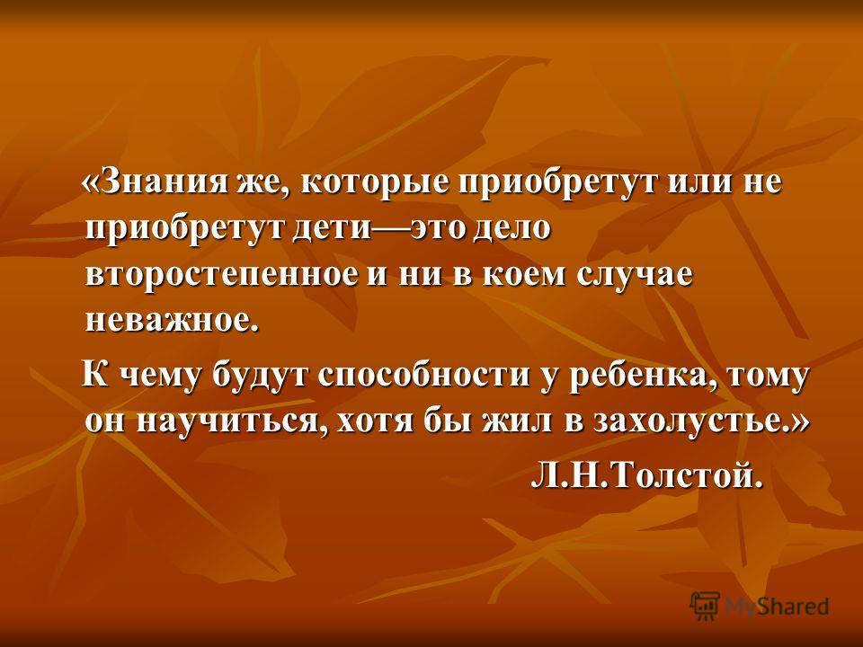 «Знания же, которые приобретут или не приобретут детиэто дело второстепенное и ни в коем случае неважное. К чему будут способности у ребенка, тому он научиться, хотя бы жил в захолустье.» Л.Н.Толстой.