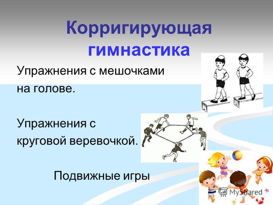 Корригирующая гимнастика Упражнения с мешочками на голове. Упражнения с круговой веревочкой. Подвижные игры
