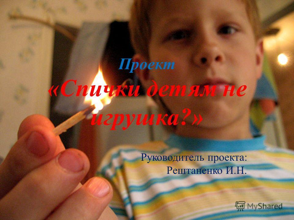 Проект «Спички детям не игрушка?» Руководитель проекта: Рештаненко И.Н.